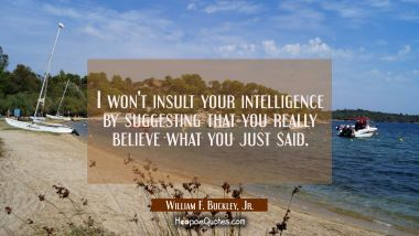 I won't insult your intelligence by suggesting that you really believe what you just said. William F. Buckley, Jr. Quotes