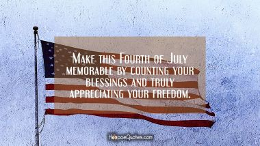 Make this Fourth of July memorable by counting your blessings and truly appreciating your freedom. Independence Day Quotes
