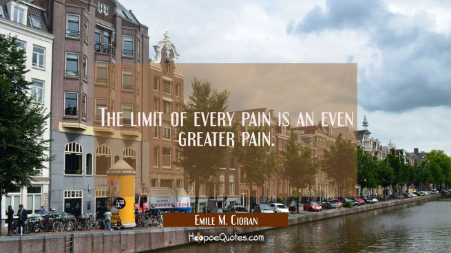 The limit of every pain is an even greater pain.