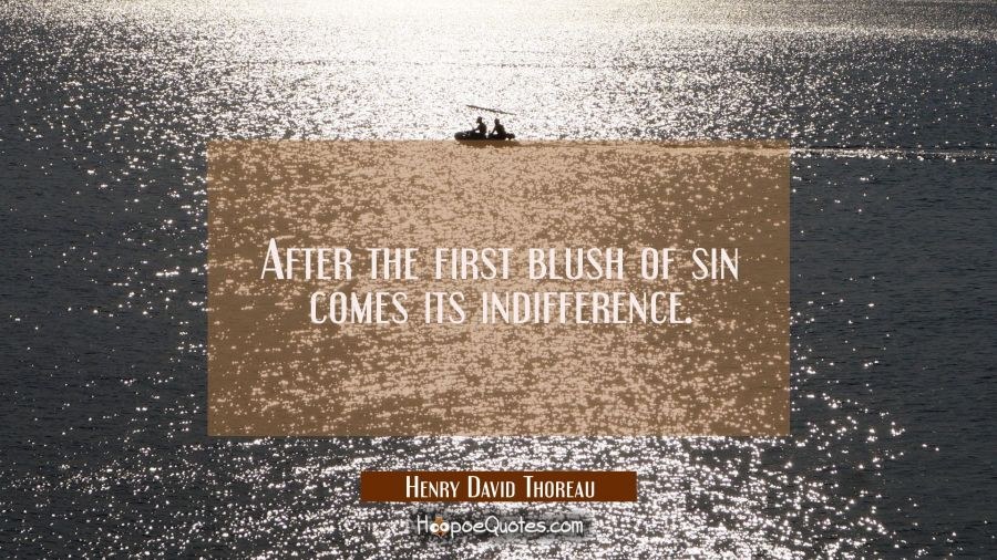 After the first blush of sin comes its indifference. Henry David Thoreau Quotes