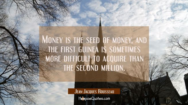 Money is the seed of money and the first guinea is sometimes more difficult to acquire than the sec