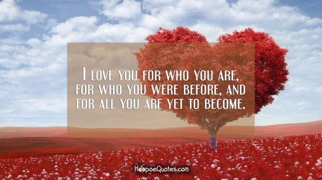 I love you for who you are, for who you were before, and for all you are yet to become.