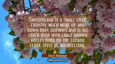 Switzerland is a small steep country much more up and down than sideways and is all stuck over with Ernest Hemingway Quotes