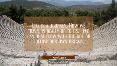 Life is a journey. How we travel is really up to us. We can just flow with the tide or follow our own dreams.