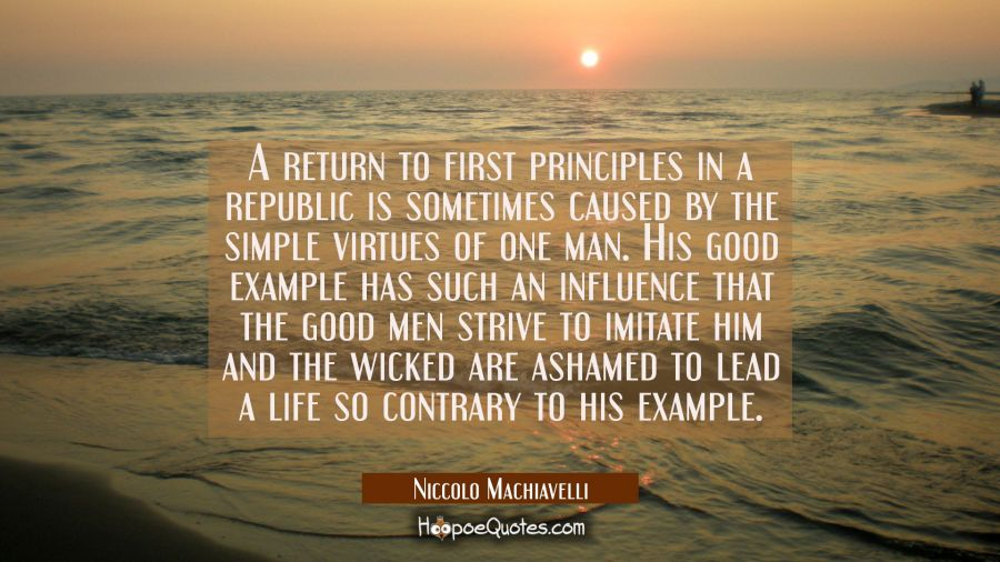 A return to first principles in a republic is sometimes caused by the simple virtues of one man. Hi Niccolo Machiavelli Quotes