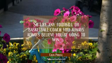So like any football or basketball coach you always always believe you're going to win. Colin Powell Quotes
