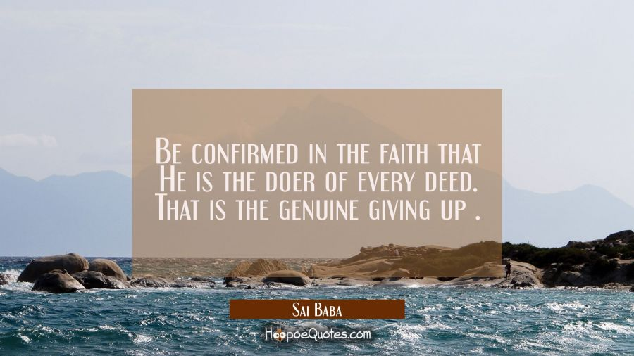Be confirmed in the faith that He is the doer of every deed. That is the genuine giving up . Sai Baba Quotes