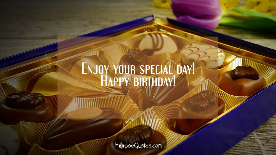 Enjoy your special day! Happy birthday! Birthday Quotes