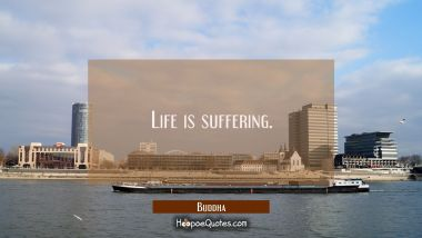 Life is suffering. Buddha Quotes