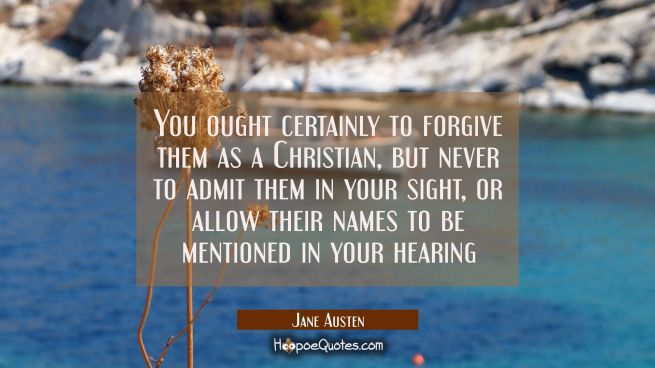 You ought certainly to forgive them as a Christian but never to admit them in your sight or allow t