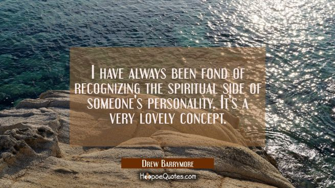 I have always been fond of recognizing the spiritual side of someone's personality. It's a very lov