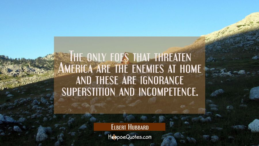 The only foes that threaten America are the enemies at home and these are ignorance superstition an Elbert Hubbard Quotes