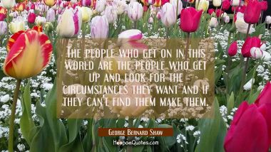 The people who get on in this world are the people who get up and look for the circumstances they w