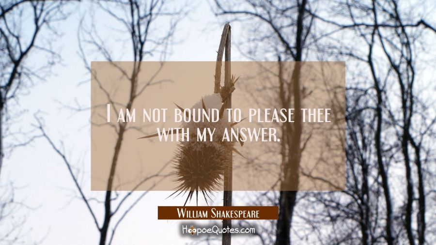 I am not bound to please thee with my answer. William Shakespeare Quotes