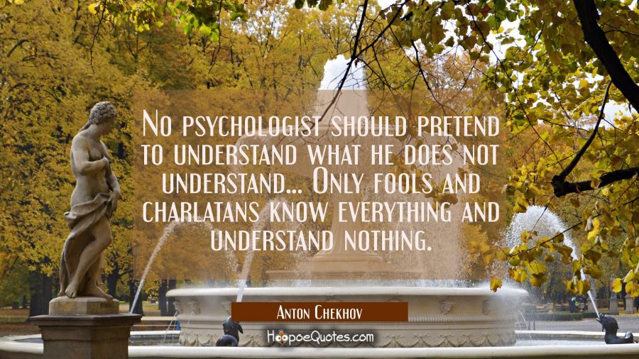 No psychologist should pretend to understand what he does not understand... Only fools and charlata Anton Chekhov Quotes