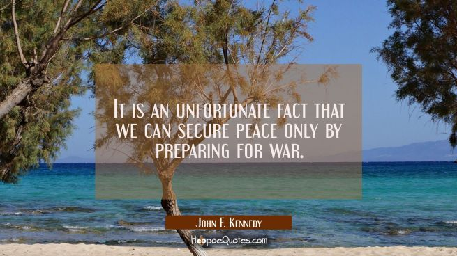It is an unfortunate fact that we can secure peace only by preparing for war.