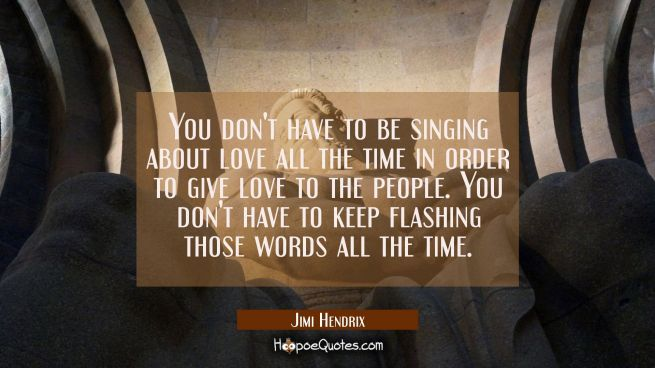 You don't have to be singing about love all the time in order to give love to the people. You don't