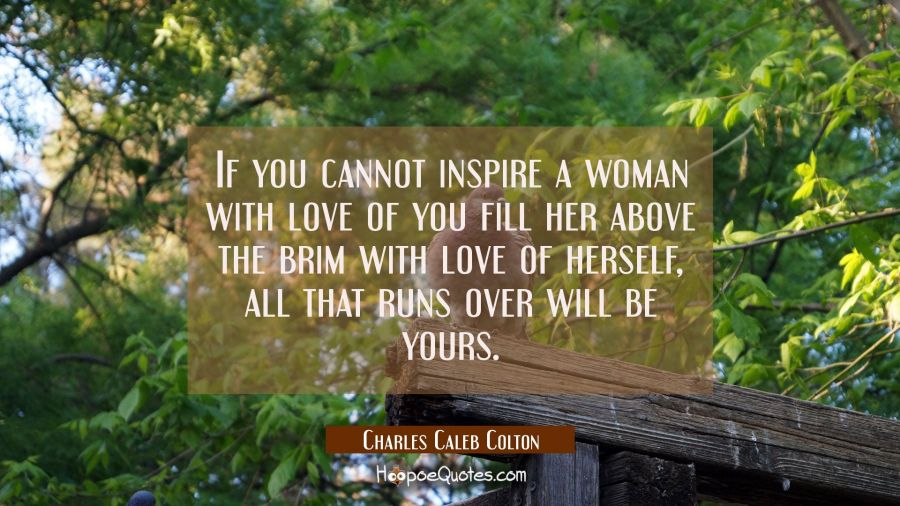 If you cannot inspire a woman with love of you fill her above the brim with love of herself, all th Charles Caleb Colton Quotes