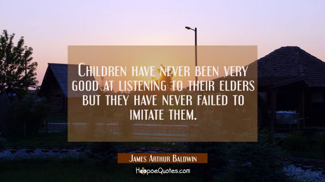Children have never been very good at listening to their elders but they have never failed to imita