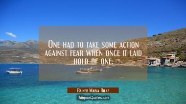 One had to take some action against fear when once it laid hold of one.