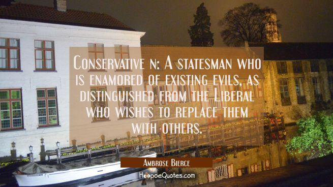 Conservative n: A statesman who is enamored of existing evils as distinguished from the Liberal who