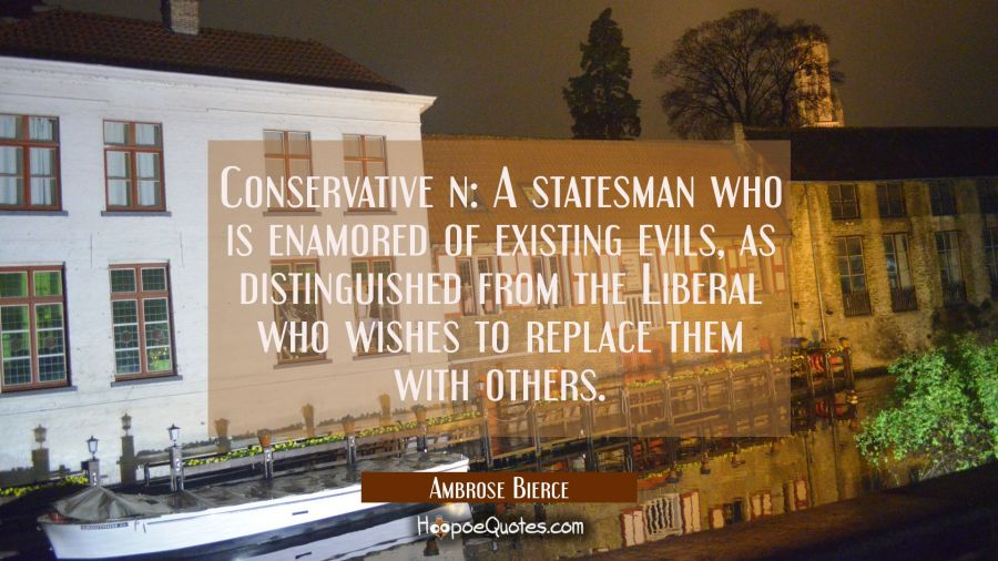 Conservative n: A statesman who is enamored of existing evils as distinguished from the Liberal who Ambrose Bierce Quotes