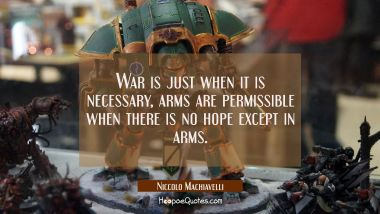 War is just when it is necessary, arms are permissible when there is no hope except in arms.