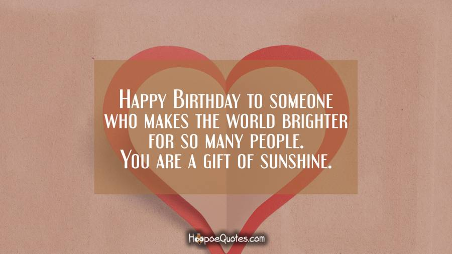 Happy Birthday to someone who makes the world brighter for so many people. You are a gift of sunshine. Birthday Quotes