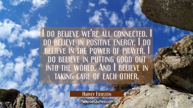 I do believe we're all connected. I do believe in positive energy. I do believe in the power of pra