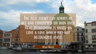 The real enemy can always be met and conquered or won over. Real antagonism is based on love a love