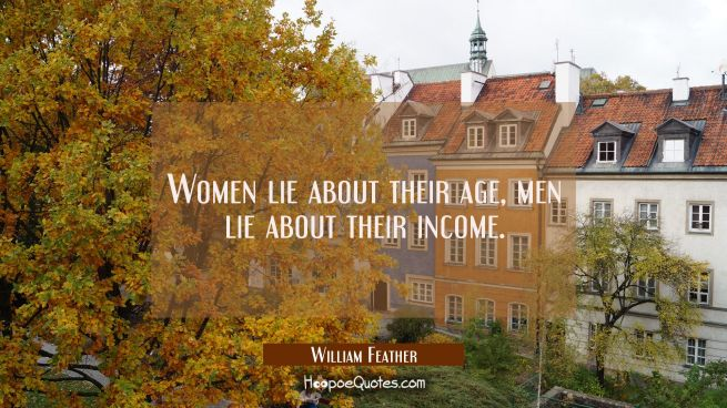 Women lie about their age, men lie about their income.