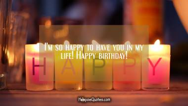 I'm so happy to have you in my life! Happy birthday! Quotes