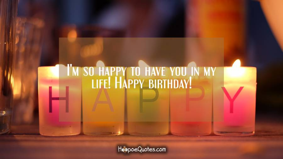 I'm so happy to have you in my life! Happy birthday! Birthday Quotes