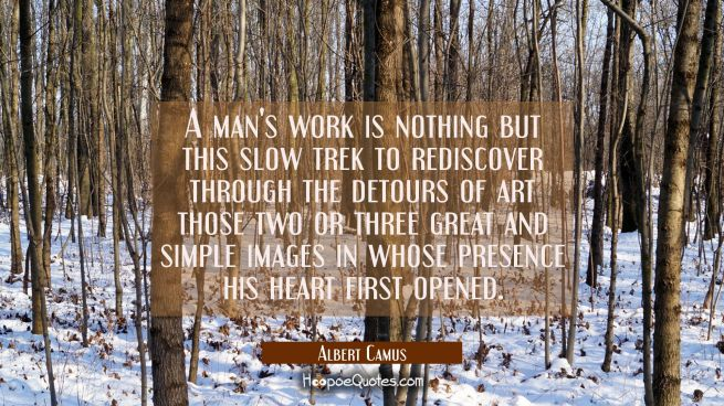 A man's work is nothing but this slow trek to rediscover through the detours of art those two or th