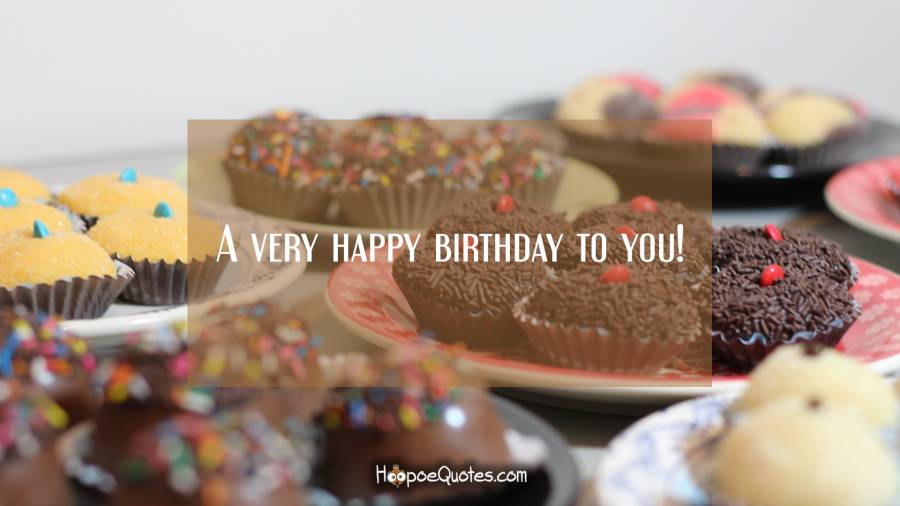 A very happy birthday to you! Birthday Quotes