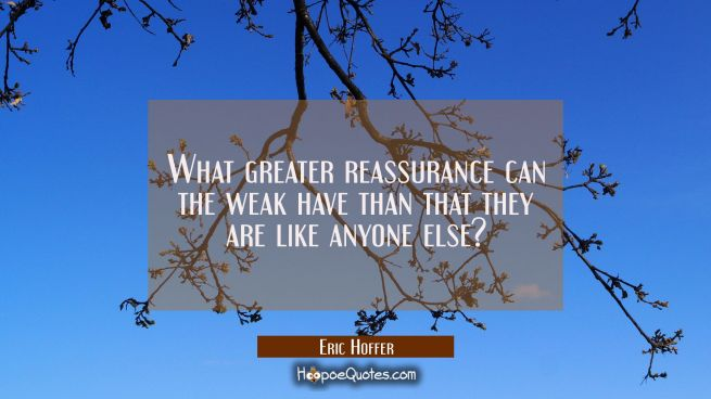 What greater reassurance can the weak have than that they are like anyone else?