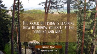 The knack of flying is learning how to throw yourself at the ground and miss. Douglas Adams Quotes