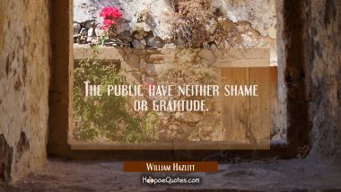 The public have neither shame or gratitude. William Hazlitt Quotes