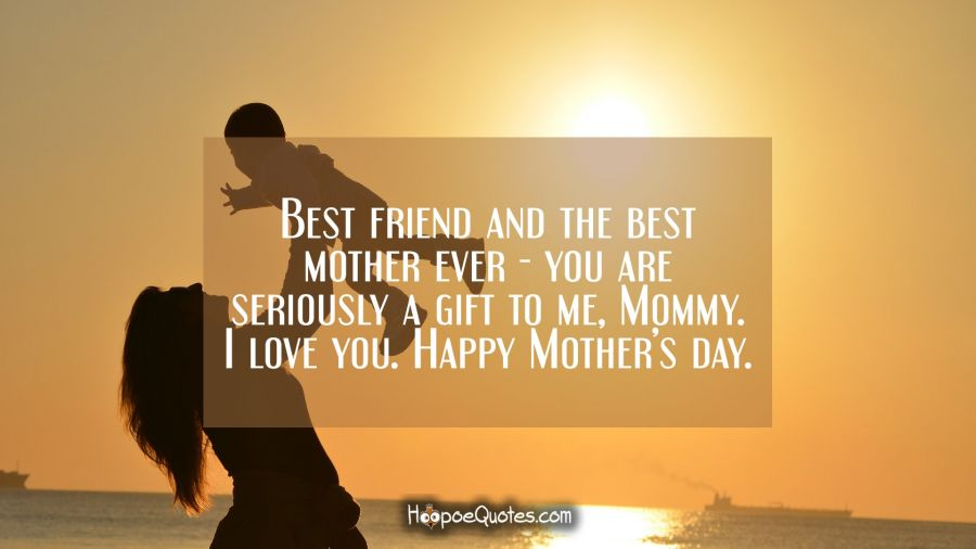 Best friends and the best mother ever - you are seriously a gift to me, Mommy. I love you. Happy Mother's day. Mother's Day Quotes