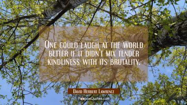 One could laugh at the world better if it didn't mix tender kindliness with its brutality.