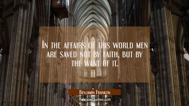 In the affairs of this world men are saved not by faith but by the want of it.