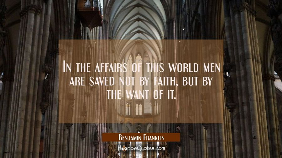 In the affairs of this world men are saved not by faith but by the want of it. Benjamin Franklin Quotes