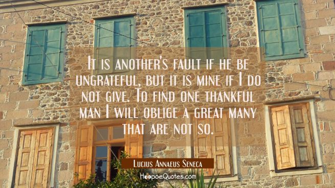 It is another's fault if he be ungrateful but it is mine if I do not give. To find one thankful man