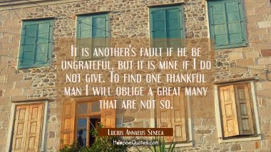 It is another's fault if he be ungrateful but it is mine if I do not give. To find one thankful man Lucius Annaeus Seneca Quotes