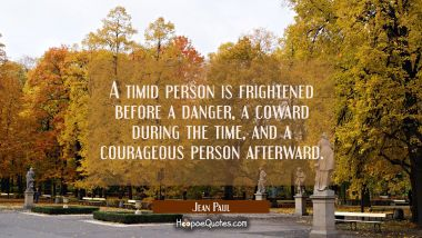 A timid person is frightened before a danger a coward during the time and a courageous person after Jean Paul Quotes