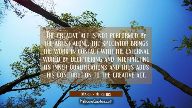 The creative act is not performed by the artist alone, the spectator brings the work in contact wit