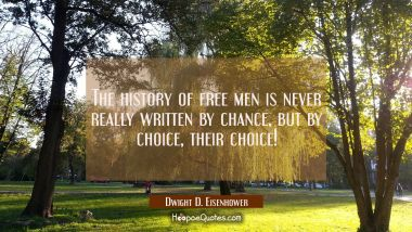 The history of free men is never really written by chance but by choice, their choice! Dwight D. Eisenhower Quotes