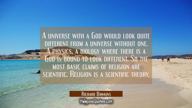 A universe with a God would look quite different from a universe without one. A physics a biology w