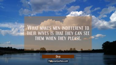 What makes men indifferent to their wives is that they can see them when they please.