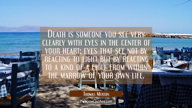 Death is someone you see very clearly with eyes in the center of your heart: eyes that see not by r